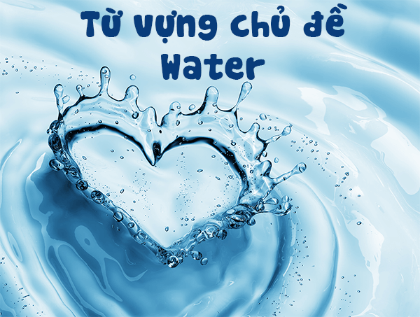 tu vung chu de water - Từ vựng chủ đề Water