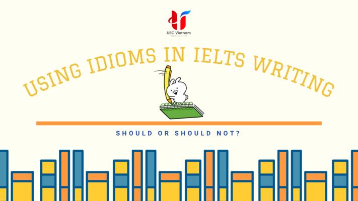 dung idioms trong ielts writing - Dùng Idioms trong IELTS Writing - nên hay không? - Học IELTS - Luyện thi IELTS ở tại Đà Nẵng - Anh Ngữ UEC