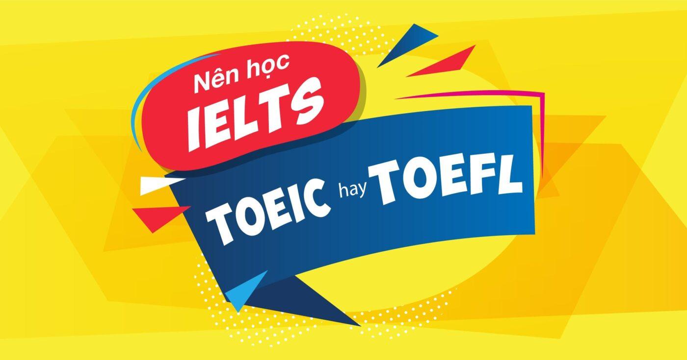 Nên chọn IELTS hay TOEIC, TOEFL, CEFR và PTE