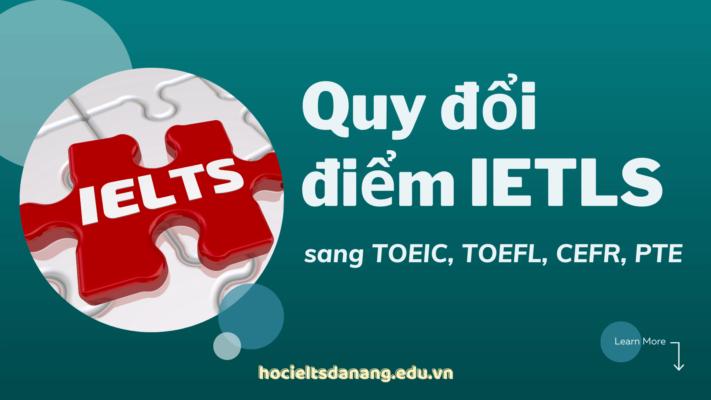 Quy đổi điểm IELTS sang TOEIC, TOEFL, CEFR và PTE chuẩn